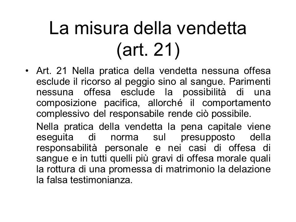 La misura della vendetta (art. 21) Art. 21 Nella pratica della vendetta nessuna offesa esclude il ricorso al peggio sino al sangue. Parimenti nessuna