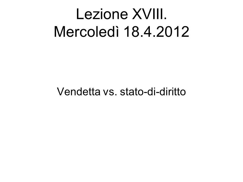 Lezione XVIII. Mercoledì 18.4.2012 Vendetta vs. stato-di-diritto