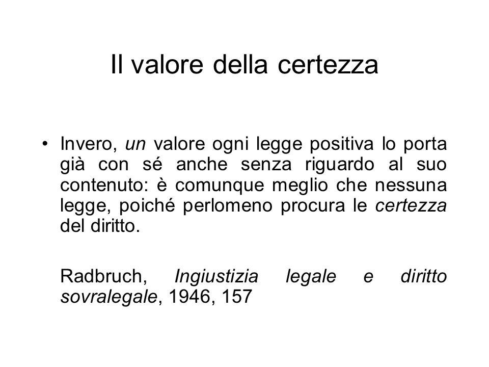 Il valore della certezza Invero, un valore ogni legge positiva lo porta già con sé anche senza riguardo al suo contenuto: è comunque meglio che nessun