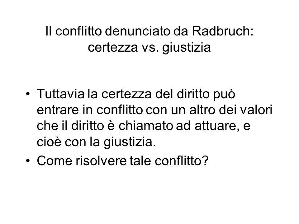 Il conflitto denunciato da Radbruch: certezza vs. giustizia Tuttavia la certezza del diritto può entrare in conflitto con un altro dei valori che il d