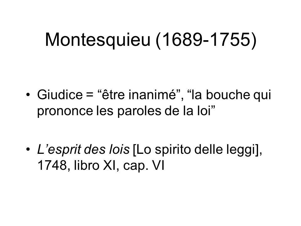 Montesquieu (1689-1755) Giudice = être inanimé, la bouche qui prononce les paroles de la loi Lesprit des lois [Lo spirito delle leggi], 1748, libro XI