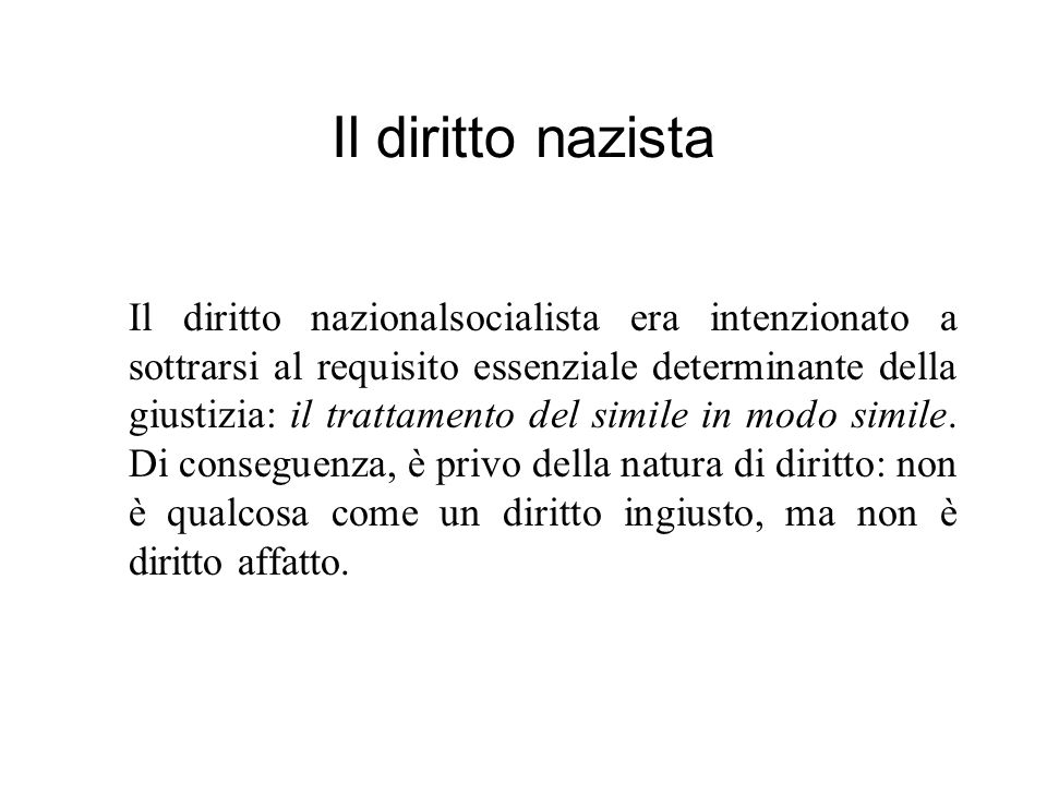 Il diritto nazista Il diritto nazionalsocialista era intenzionato a sottrarsi al requisito essenziale determinante della giustizia: il trattamento del