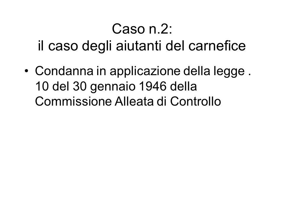 Caso n.2: il caso degli aiutanti del carnefice Condanna in applicazione della legge. 10 del 30 gennaio 1946 della Commissione Alleata di Controllo