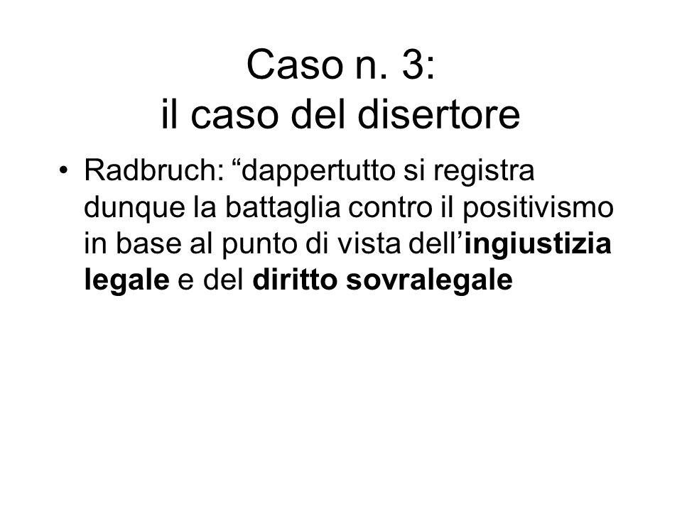 Caso n. 3: il caso del disertore Radbruch: dappertutto si registra dunque la battaglia contro il positivismo in base al punto di vista dellingiustizia