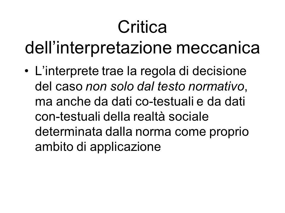 Critica dellinterpretazione meccanica Linterprete trae la regola di decisione del caso non solo dal testo normativo, ma anche da dati co-testuali e da