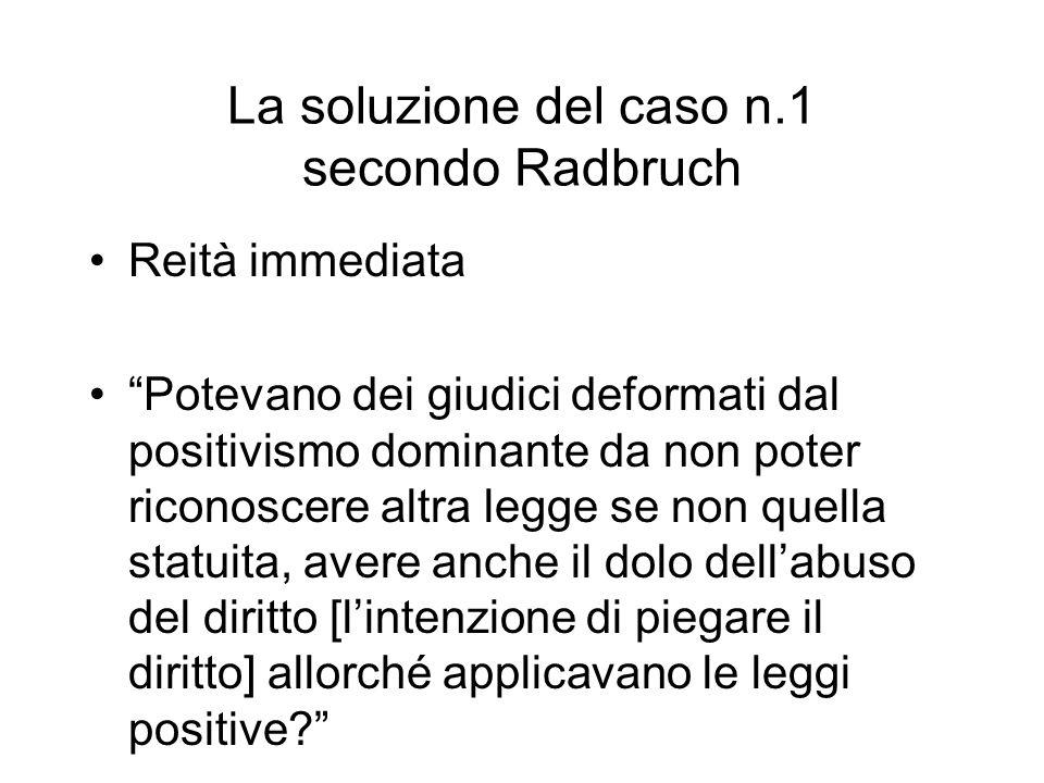 La soluzione del caso n.1 secondo Radbruch Reità immediata Potevano dei giudici deformati dal positivismo dominante da non poter riconoscere altra leg