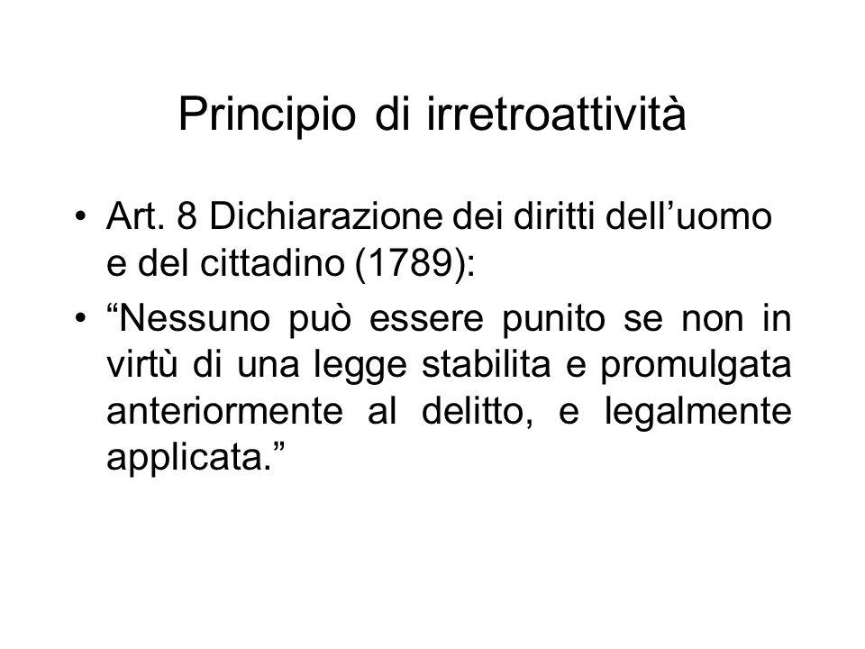 Principio di irretroattività Art. 8 Dichiarazione dei diritti delluomo e del cittadino (1789): Nessuno può essere punito se non in virtù di una legge