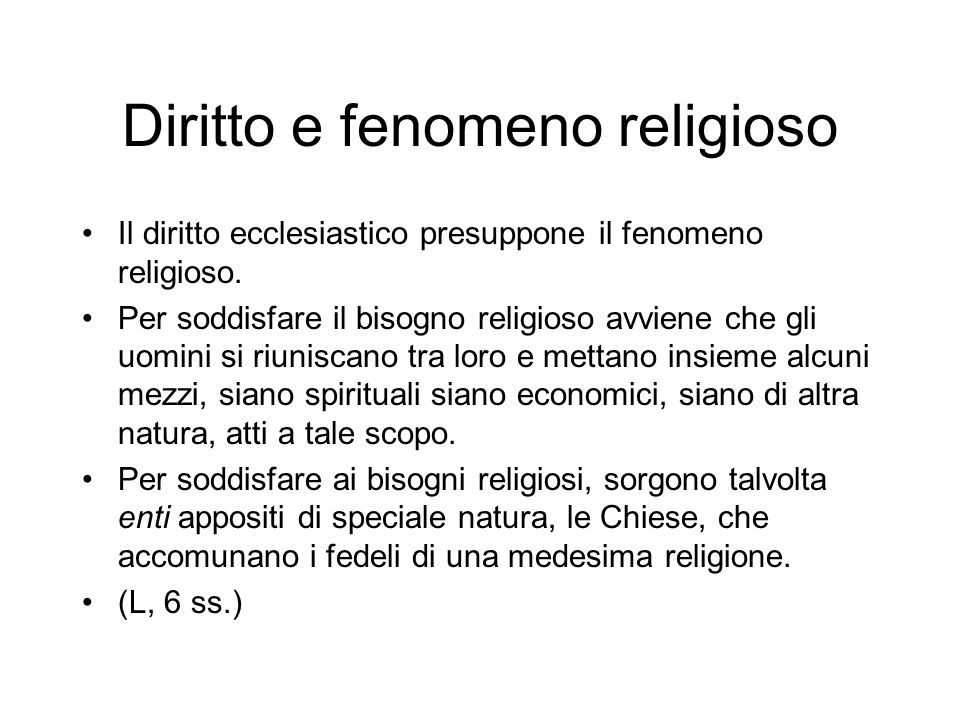 Diritto e fenomeno religioso Il diritto ecclesiastico presuppone il fenomeno religioso. Per soddisfare il bisogno religioso avviene che gli uomini si
