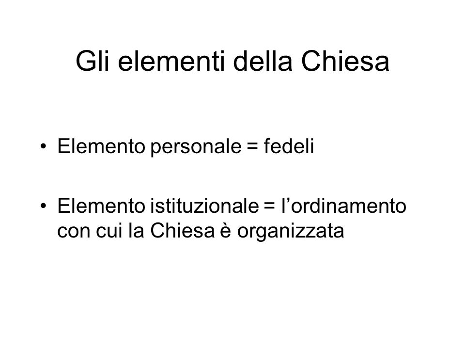 Gli elementi della Chiesa Elemento personale = fedeli Elemento istituzionale = lordinamento con cui la Chiesa è organizzata