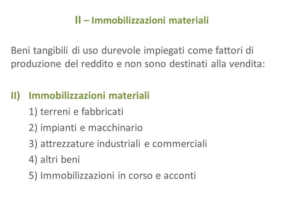 II – Immobilizzazioni materiali Beni tangibili di uso durevole impiegati come fattori di produzione del reddito e non sono destinati alla vendita: II)