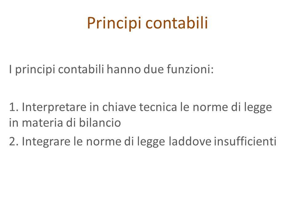 Principi contabili I principi contabili hanno due funzioni: 1. Interpretare in chiave tecnica le norme di legge in materia di bilancio 2. Integrare le