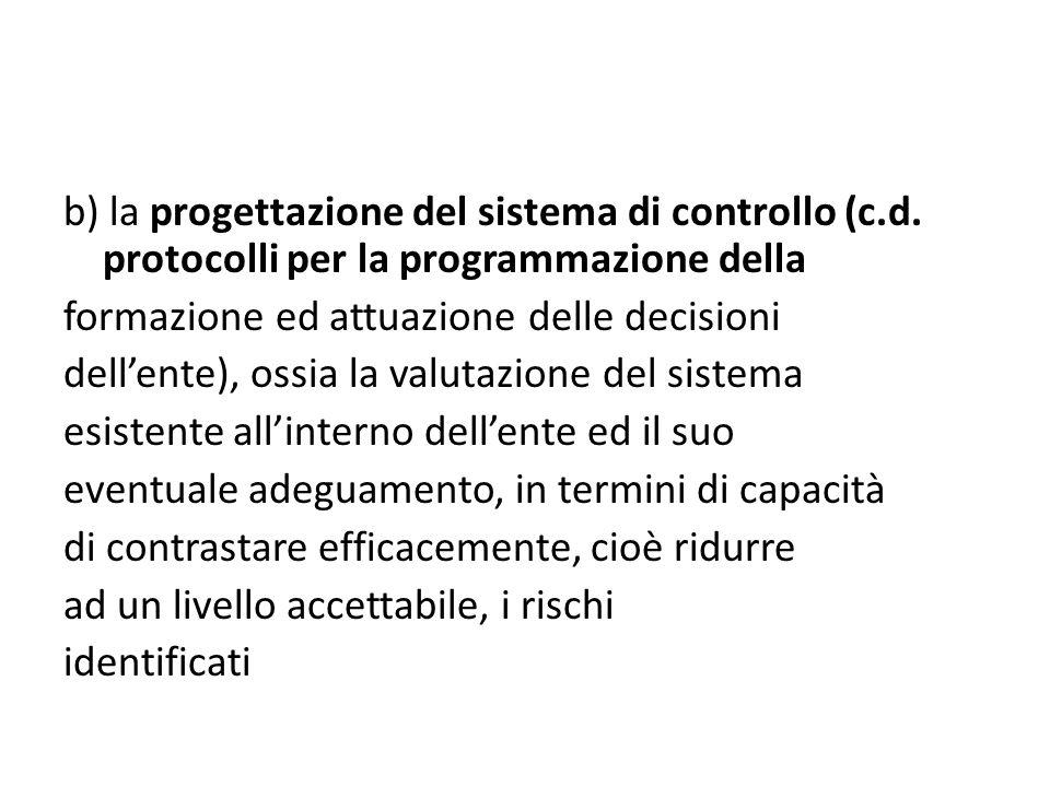 b) la progettazione del sistema di controllo (c.d. protocolli per la programmazione della formazione ed attuazione delle decisioni dellente), ossia la
