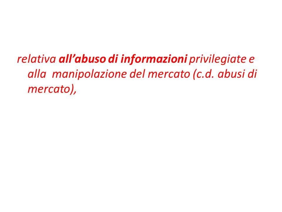 relativa allabuso di informazioni privilegiate e alla manipolazione del mercato (c.d. abusi di mercato),