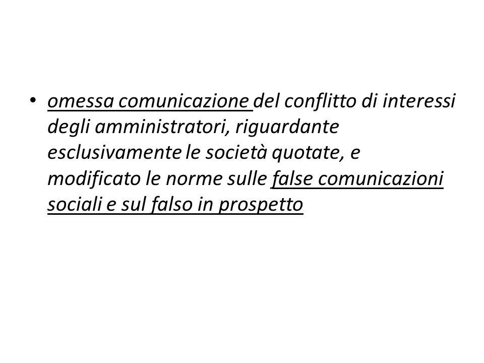 omessa comunicazione del conflitto di interessi degli amministratori, riguardante esclusivamente le società quotate, e modificato le norme sulle false