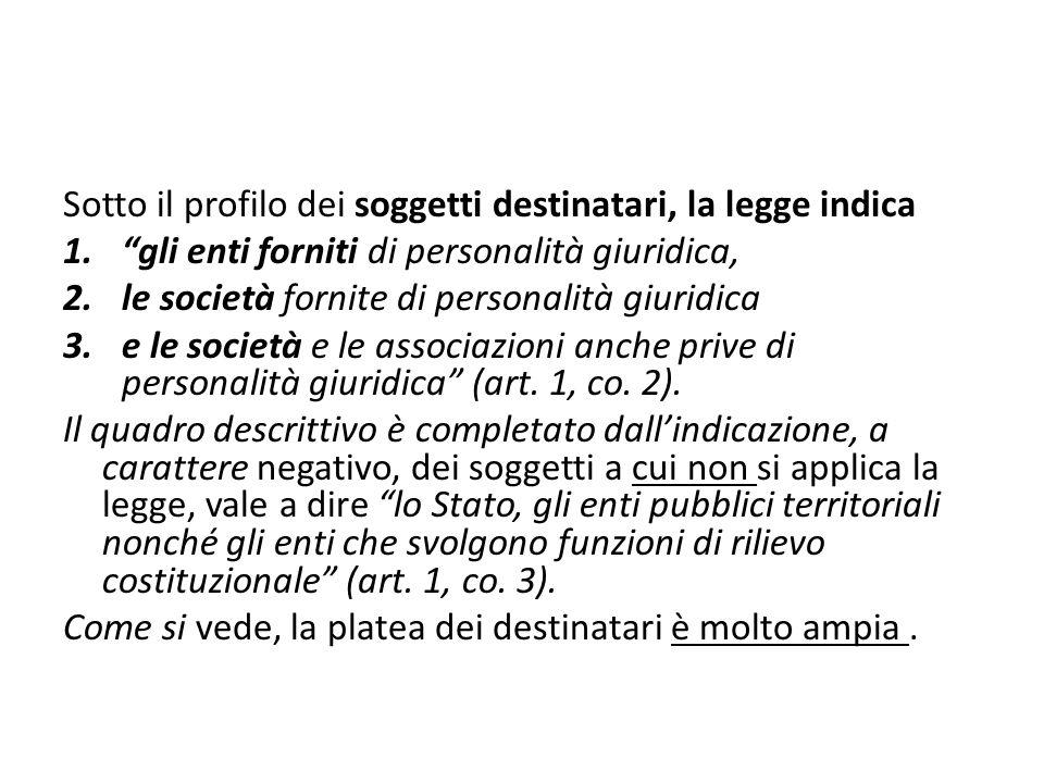 Sotto il profilo dei soggetti destinatari, la legge indica 1.gli enti forniti di personalità giuridica, 2.le società fornite di personalità giuridica