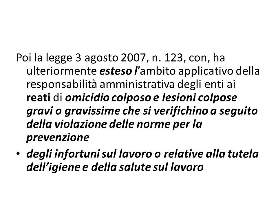 Poi la legge 3 agosto 2007, n. 123, con, ha ulteriormente esteso lambito applicativo della responsabilità amministrativa degli enti ai reati di omicid