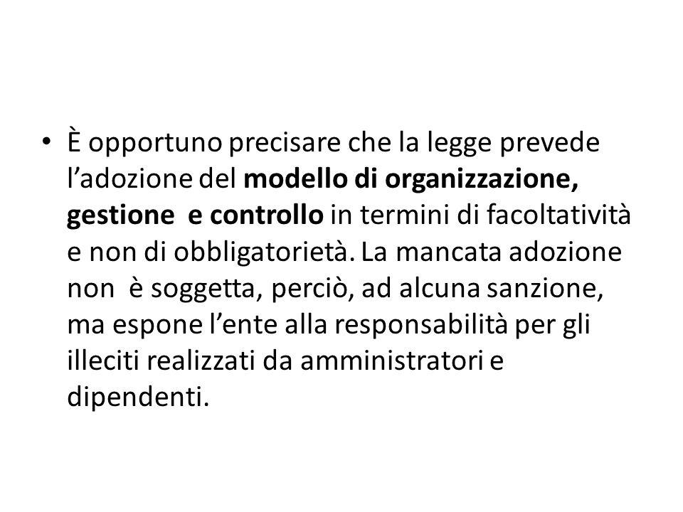 È opportuno precisare che la legge prevede ladozione del modello di organizzazione, gestione e controllo in termini di facoltatività e non di obbligat