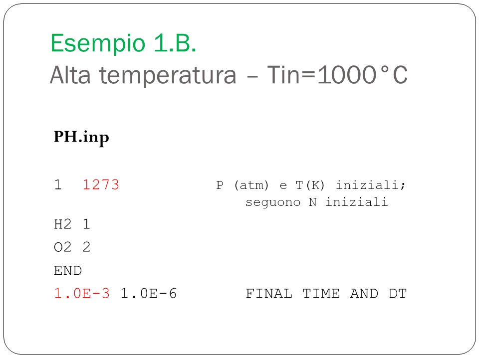 PH.inp 1 1273 P (atm) e T(K) iniziali; seguono N iniziali H2 1 O2 2 END 1.0E-3 1.0E-6FINAL TIME AND DT Esempio 1.B. Alta temperatura – Tin=1000°C