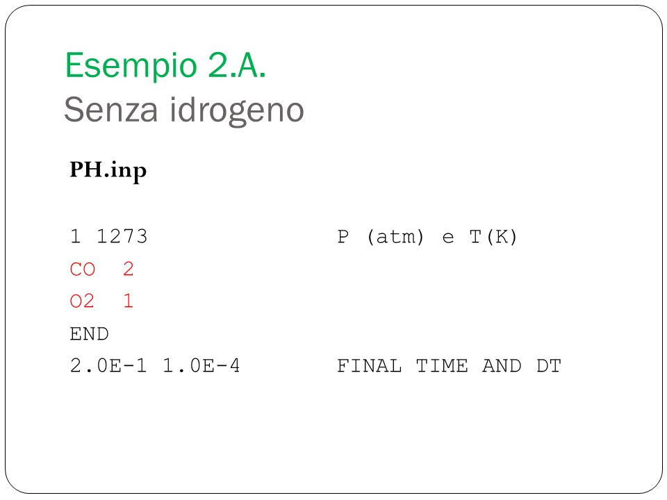 PH.inp 1 1273P (atm) e T(K) CO 2 O2 1 END 2.0E-1 1.0E-4FINAL TIME AND DT Esempio 2.A. Senza idrogeno