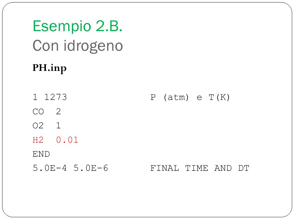 Esempio 2.B. Con idrogeno PH.inp 1 1273P (atm) e T(K) CO 2 O2 1 H2 0.01 END 5.0E-4 5.0E-6FINAL TIME AND DT