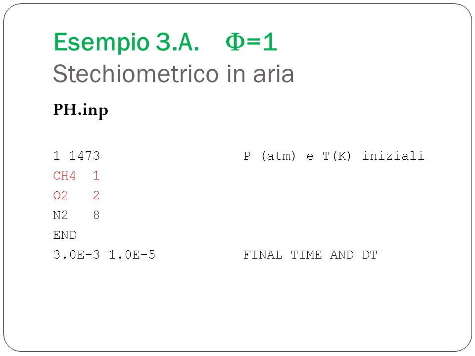 Esempio 3.A. =1 Stechiometrico in aria PH.inp 1 1473P (atm) e T(K) iniziali CH4 1 O2 2 N2 8 END 3.0E-3 1.0E-5FINAL TIME AND DT