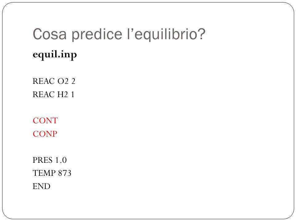 Cosa predice lequilibrio? equil.inp REAC O2 2 REAC H2 1 CONT CONP PRES 1.0 TEMP 873 END