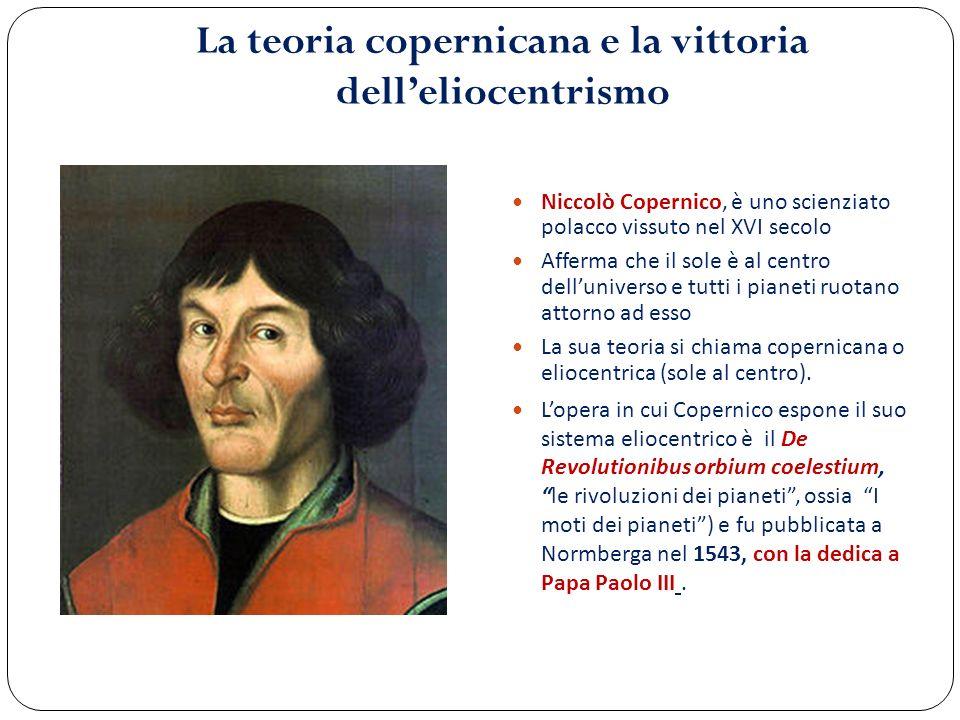 La teoria copernicana e la vittoria delleliocentrismo Niccolò Copernico, è uno scienziato polacco vissuto nel XVI secolo Afferma che il sole è al cent