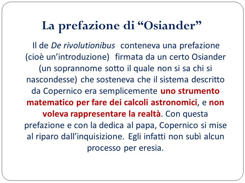La prefazione di Osiander Il de De rivolutionibus conteneva una prefazione (cioè unintroduzione) firmata da un certo Osiander (un soprannome sotto il
