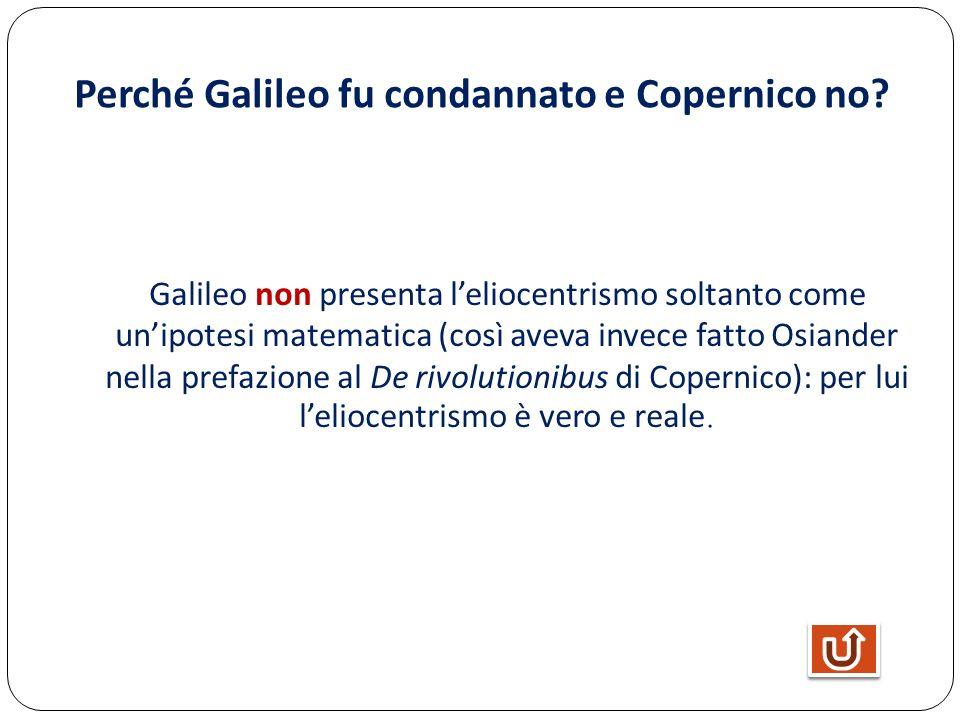 Perché Galileo fu condannato e Copernico no? Galileo non presenta leliocentrismo soltanto come unipotesi matematica (così aveva invece fatto Osiander