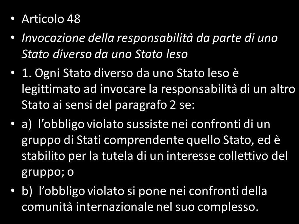 Articolo 48 Invocazione della responsabilità da parte di uno Stato diverso da uno Stato leso 1. Ogni Stato diverso da uno Stato leso è legittimato a