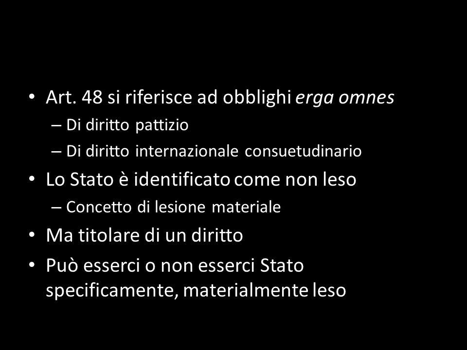 Art. 48 si riferisce ad obblighi erga omnes – Di diritto pattizio – Di diritto internazionale consuetudinario Lo Stato è identificato come non leso –