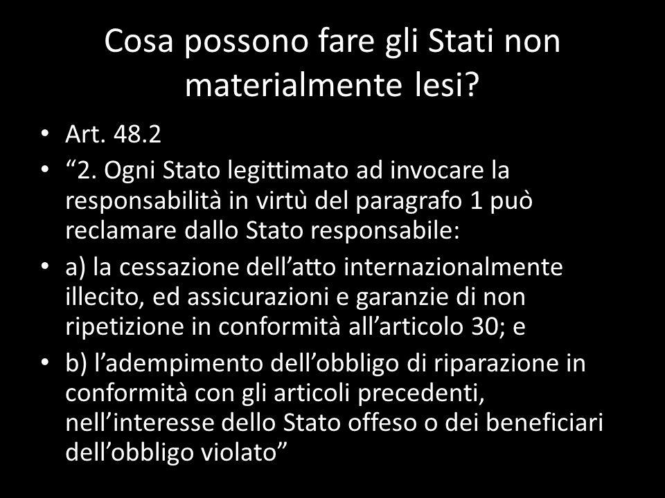 Cosa possono fare gli Stati non materialmente lesi? Art. 48.2 2. Ogni Stato legittimato ad invocare la responsabilità in virtù del paragrafo 1 può