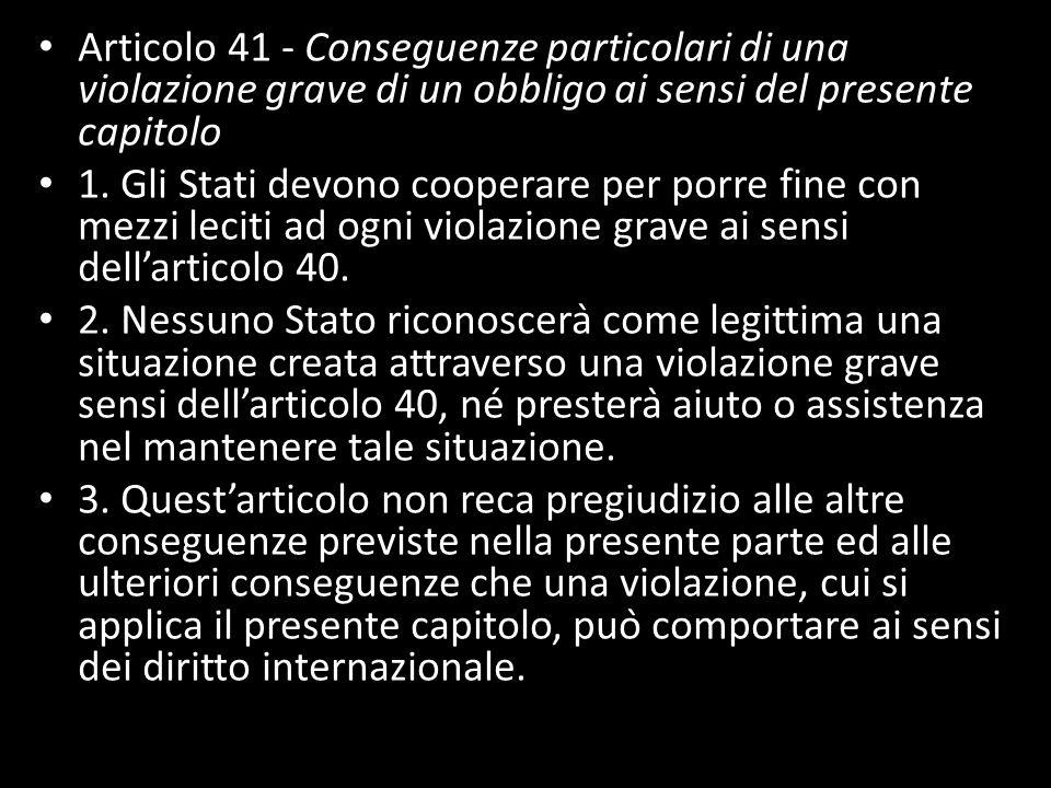 Articolo 41 - Conseguenze particolari di una violazione grave di un obbligo ai sensi del presente capitolo 1. Gli Stati devono cooperare per porre fin