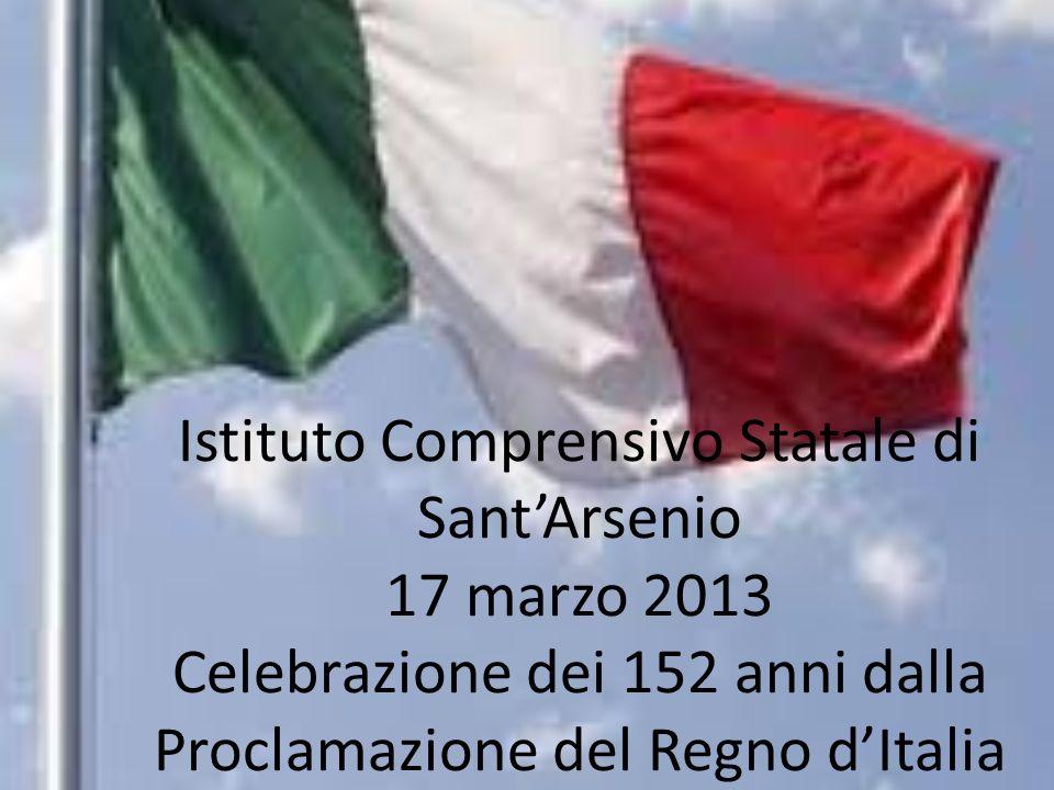 Istituto Comprensivo Statale di SantArsenio 17 marzo 2013 Celebrazione dei 152 anni dalla Proclamazione del Regno dItalia