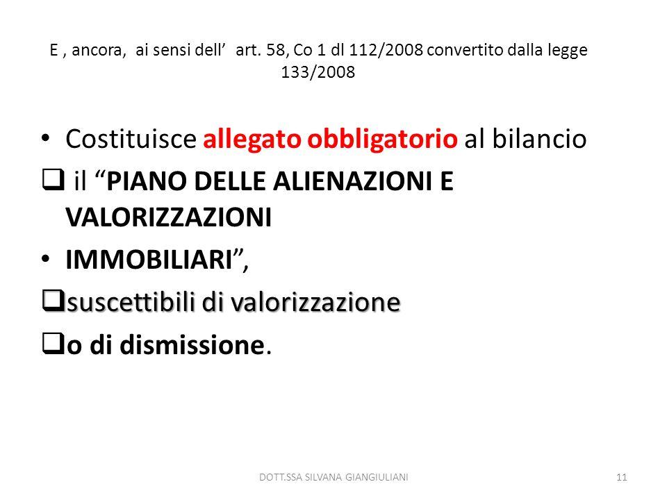 E, ancora, ai sensi dell art. 58, Co 1 dl 112/2008 convertito dalla legge 133/2008 Costituisce allegato obbligatorio al bilancio il PIANO DELLE ALIENA