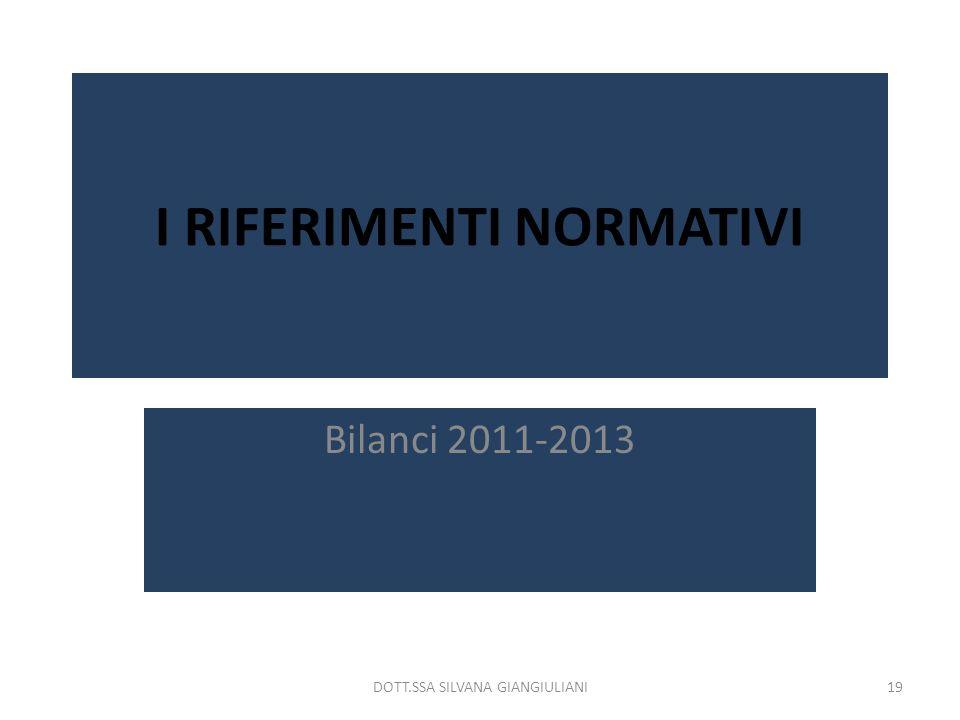 I RIFERIMENTI NORMATIVI Bilanci 2011-2013 19DOTT.SSA SILVANA GIANGIULIANI