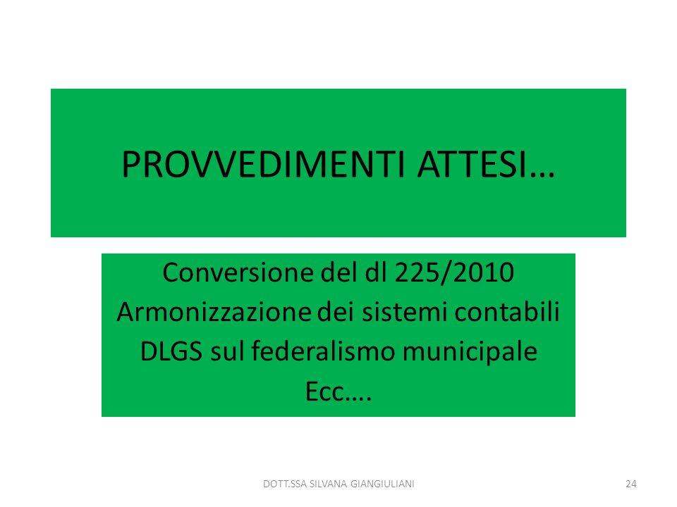 PROVVEDIMENTI ATTESI… Conversione del dl 225/2010 Armonizzazione dei sistemi contabili DLGS sul federalismo municipale Ecc…. 24DOTT.SSA SILVANA GIANGI