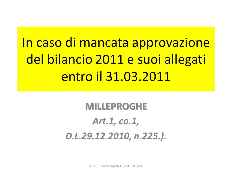 In caso di mancata approvazione del bilancio 2011 e suoi allegati entro il 31.03.2011 MILLEPROGHE Art.1, co.1, D.L.29.12.2010, n.225.). 5DOTT.SSA SILV