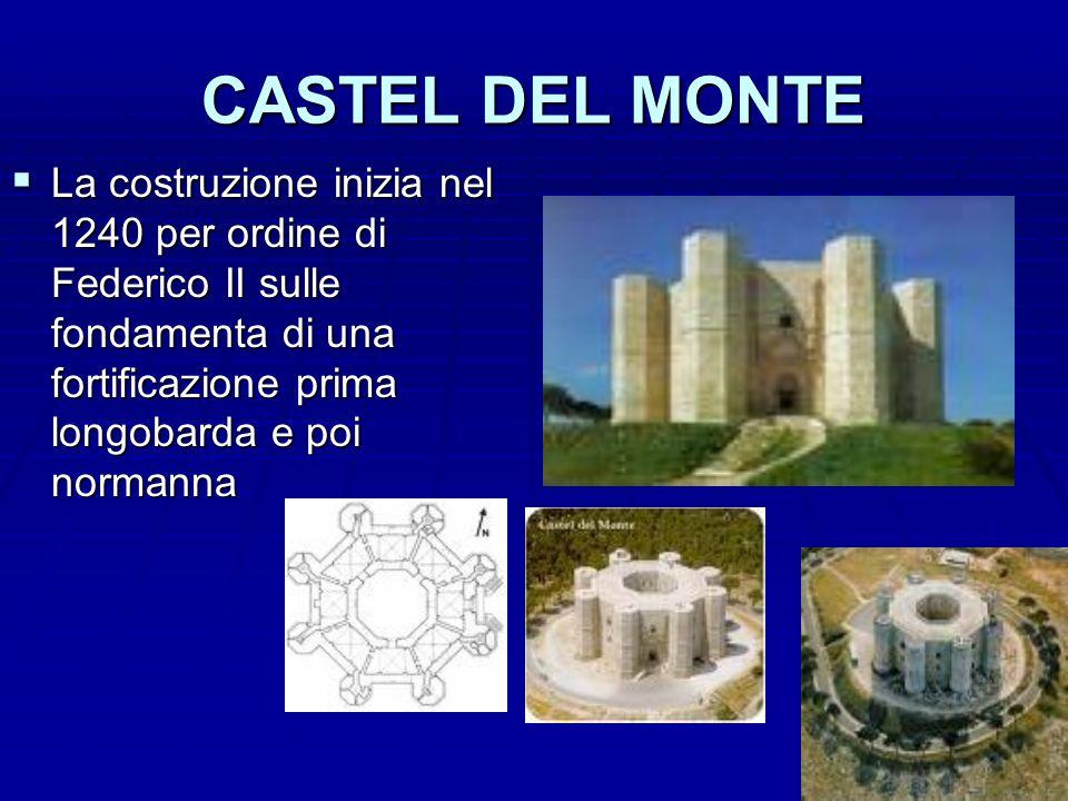 CASTEL DEL MONTE La costruzione inizia nel 1240 per ordine di Federico II sulle fondamenta di una fortificazione prima longobarda e poi normanna La co