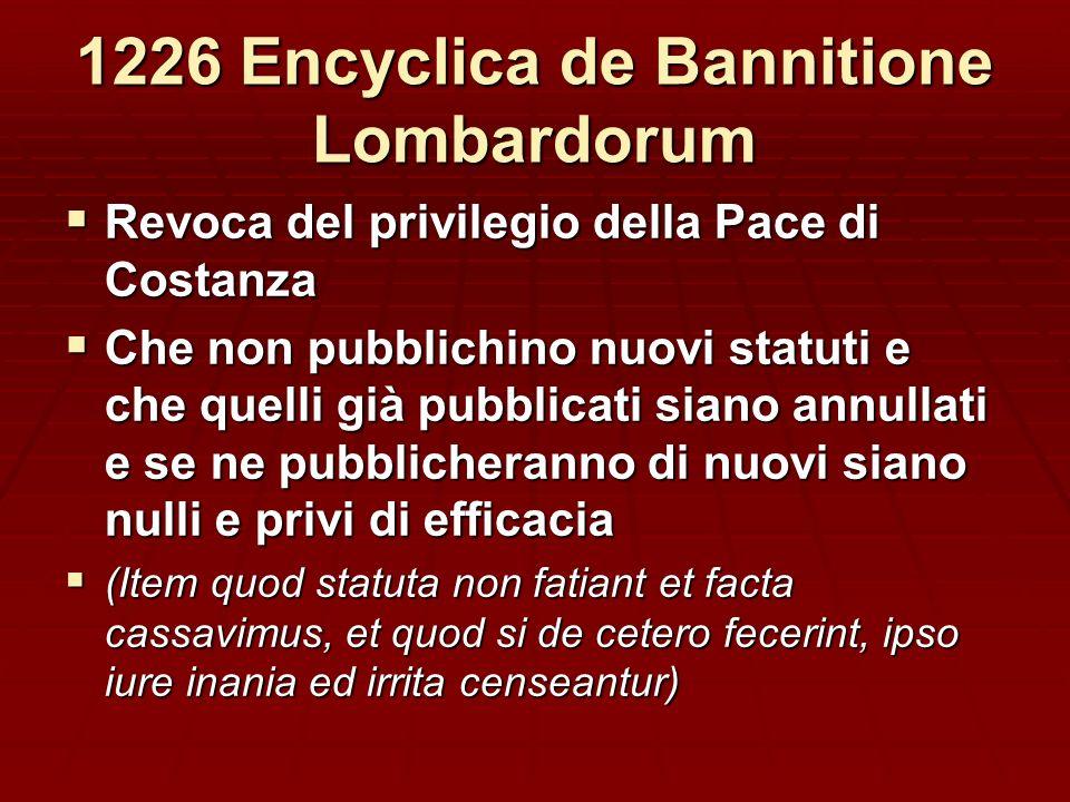 1226 Encyclica de Bannitione Lombardorum Revoca del privilegio della Pace di Costanza Revoca del privilegio della Pace di Costanza Che non pubblichino