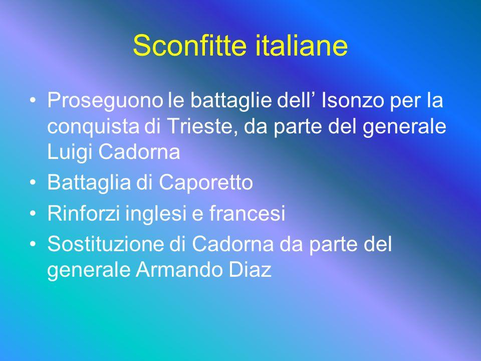 Sconfitte italiane Proseguono le battaglie dell Isonzo per la conquista di Trieste, da parte del generale Luigi Cadorna Battaglia di Caporetto Rinforzi inglesi e francesi Sostituzione di Cadorna da parte del generale Armando Diaz
