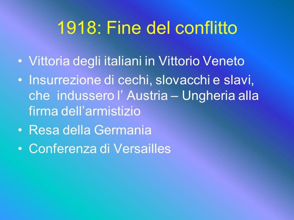 1918: Fine del conflitto Vittoria degli italiani in Vittorio Veneto Insurrezione di cechi, slovacchi e slavi, che indussero l Austria – Ungheria alla firma dellarmistizio Resa della Germania Conferenza di Versailles