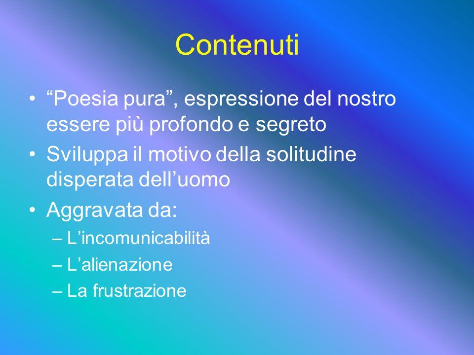 Contenuti Poesia pura, espressione del nostro essere più profondo e segreto Sviluppa il motivo della solitudine disperata delluomo Aggravata da: –L–Lincomunicabilità –L–Lalienazione –L–La frustrazione