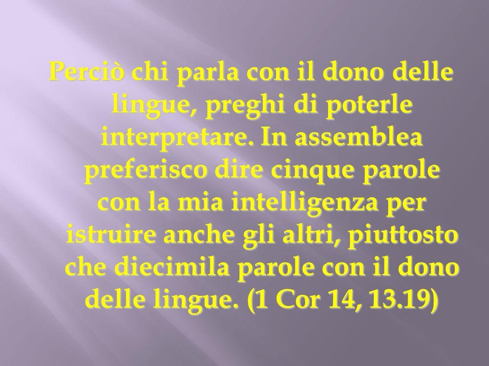 Perciò chi parla con il dono delle lingue, preghi di poterle interpretare. In assemblea preferisco dire cinque parole con la mia intelligenza per istr
