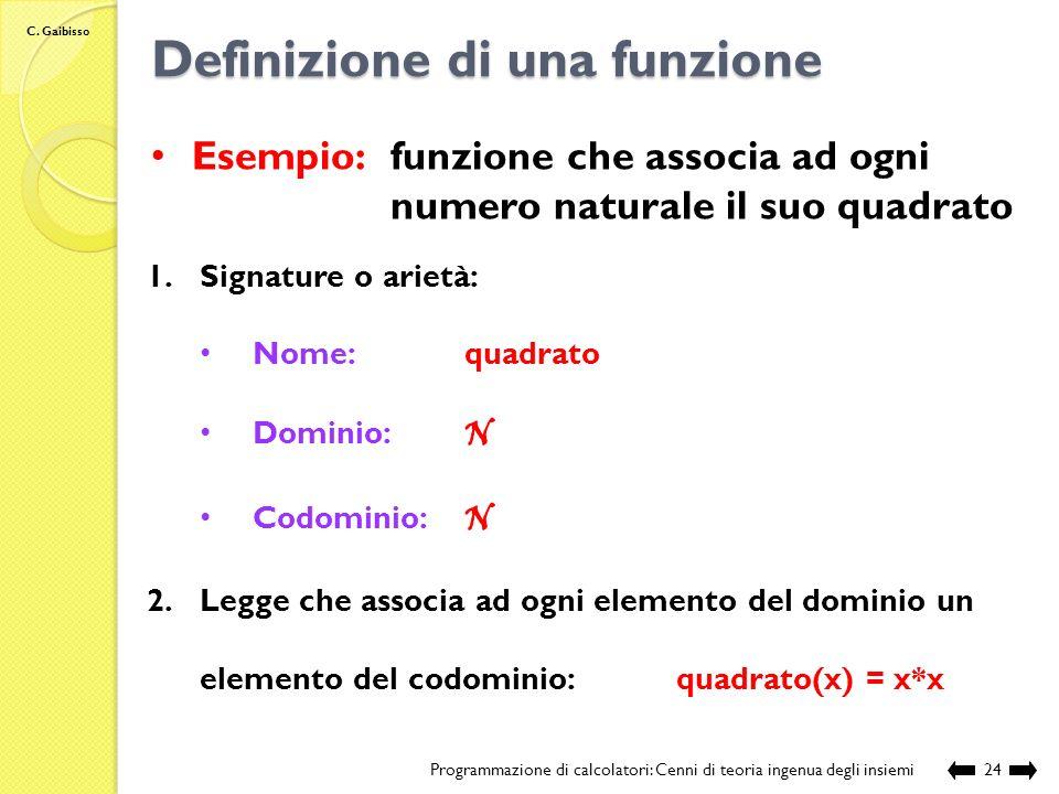 C. Gaibisso Definizione di una funzione Programmazione di calcolatori: Cenni di teoria ingenua degli insiemi23 1.Signature o arietà: nome dominio codo