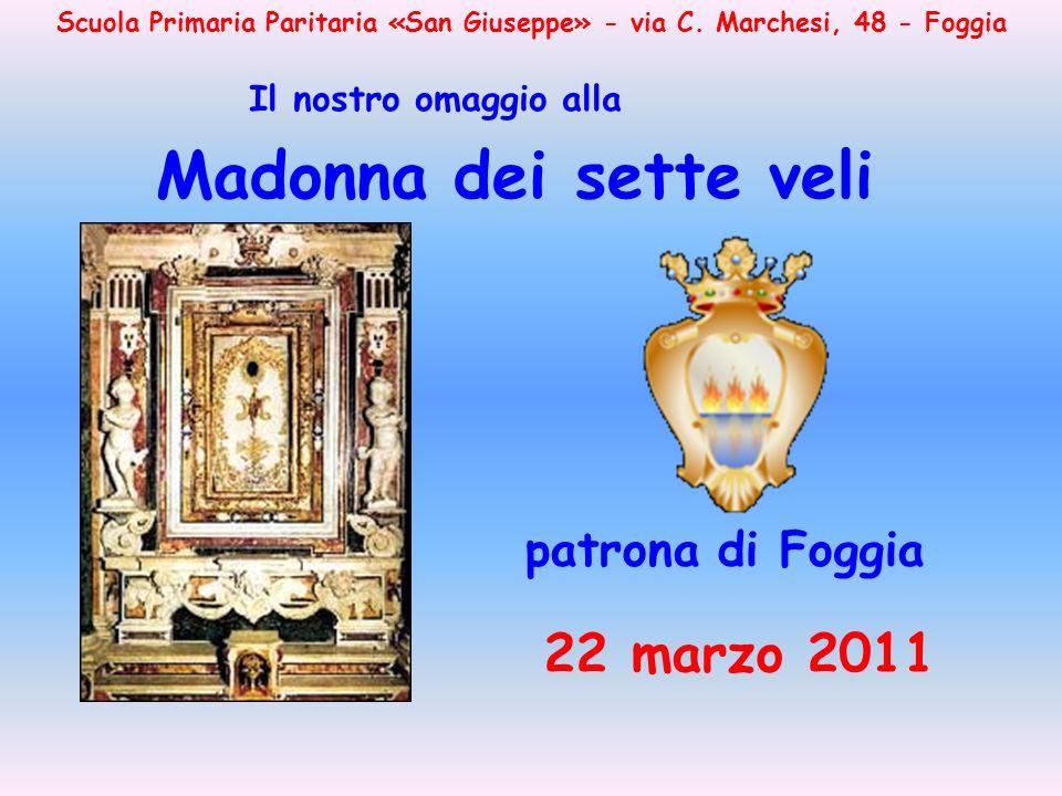 Scuola Primaria Paritaria «San Giuseppe» - via C. Marchesi, 48 - Foggia Madonna dei sette veli Il nostro omaggio alla patrona di Foggia 22 marzo 2011