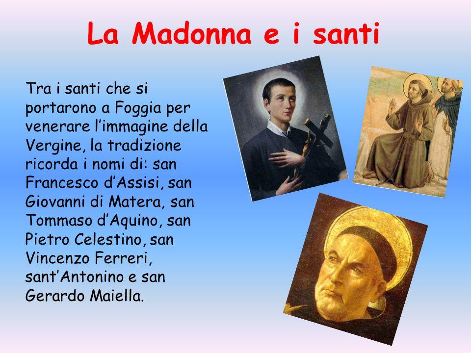 Tra i santi che si portarono a Foggia per venerare limmagine della Vergine, la tradizione ricorda i nomi di: san Francesco dAssisi, san Giovanni di Ma