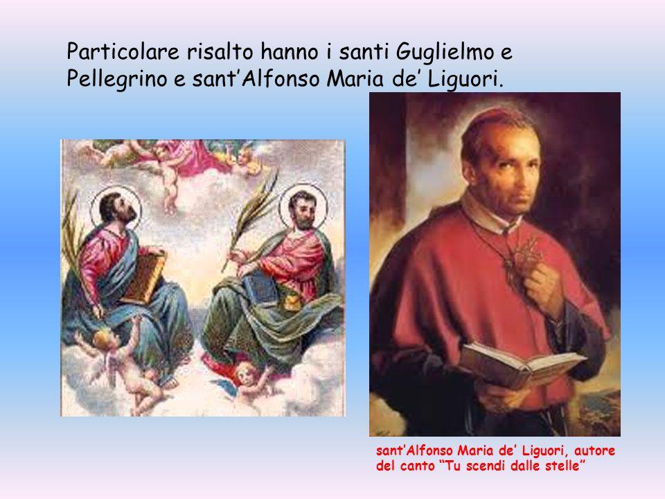 Particolare risalto hanno i santi Guglielmo e Pellegrino e santAlfonso Maria de Liguori. santAlfonso Maria de Liguori, autore del canto Tu scendi dall