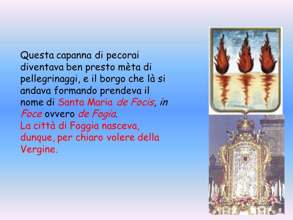 Questa capanna di pecorai diventava ben presto mèta di pellegrinaggi, e il borgo che là si andava formando prendeva il nome di Santa Maria de Focis, i