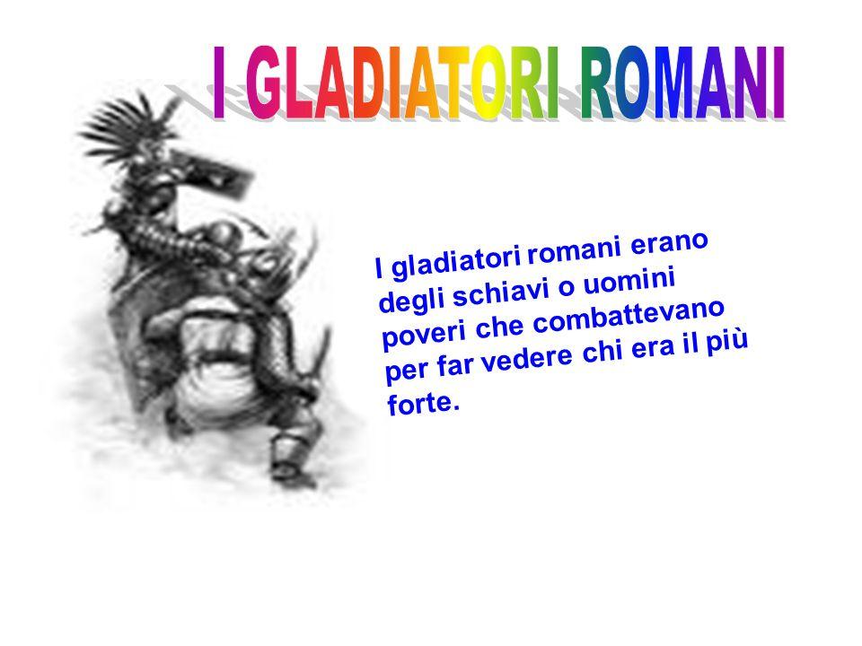 I gladiatori romani erano degli schiavi o uomini poveri che combattevano per far vedere chi era il più forte.